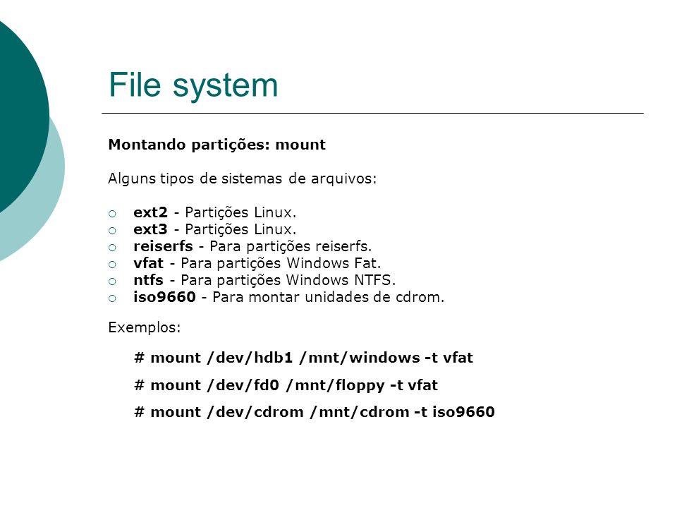 File system Montando partições: mount Alguns tipos de sistemas de arquivos: ext2 - Partições Linux. ext3 - Partições Linux. reiserfs - Para partições
