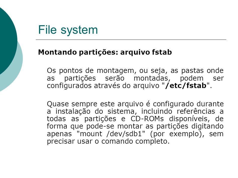 File system Montando partições: arquivo fstab Os pontos de montagem, ou seja, as pastas onde as partições serão montadas, podem ser configurados através do arquivo /etc/fstab .