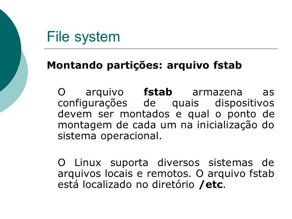 File system Montando partições: arquivo fstab O arquivo fstab armazena as configurações de quais dispositivos devem ser montados e qual o ponto de montagem de cada um na inicialização do sistema operacional.