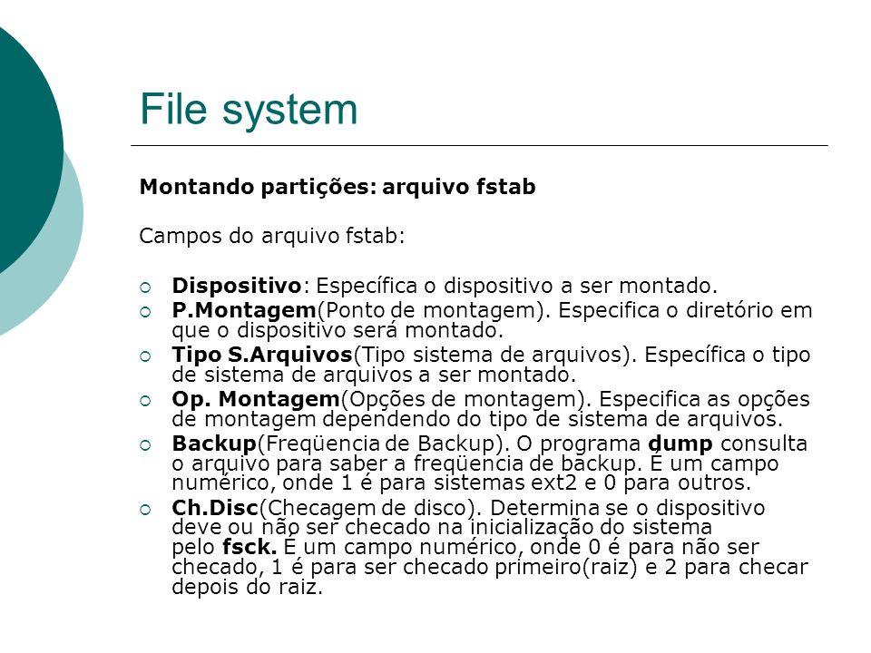 File system Montando partições: arquivo fstab Campos do arquivo fstab: Dispositivo: Específica o dispositivo a ser montado. P.Montagem(Ponto de montag