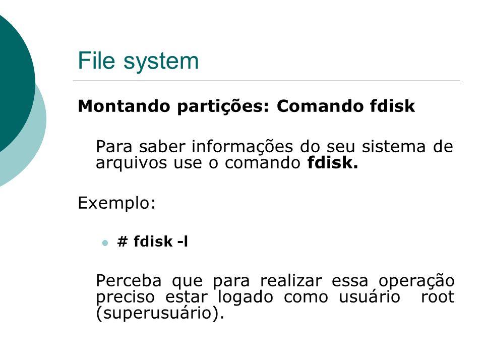File system Montando partições: Comando fdisk Para saber informações do seu sistema de arquivos use o comando fdisk. Exemplo: # fdisk -l Perceba que p