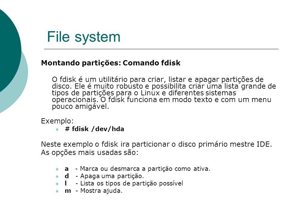 File system Montando partições: Comando fdisk O fdisk é um utilitário para criar, listar e apagar partições de disco. Ele é muito robusto e possibilit