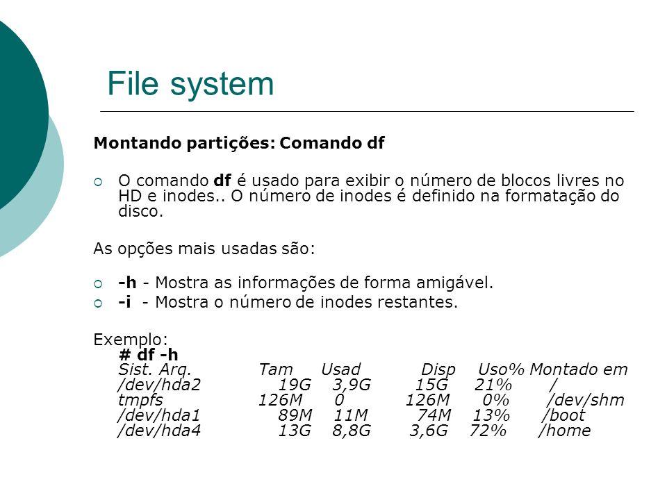 File system Montando partições: Comando df O comando df é usado para exibir o número de blocos livres no HD e inodes.. O número de inodes é definido n