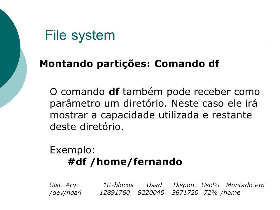 File system Montando partições: Comando df O comando df também pode receber como parâmetro um diretório. Neste caso ele irá mostrar a capacidade utili