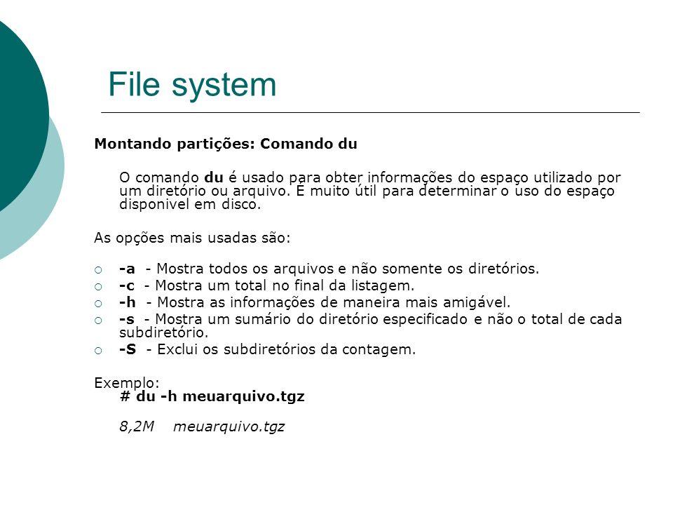 File system Montando partições: Comando du O comando du é usado para obter informações do espaço utilizado por um diretório ou arquivo. É muito útil p