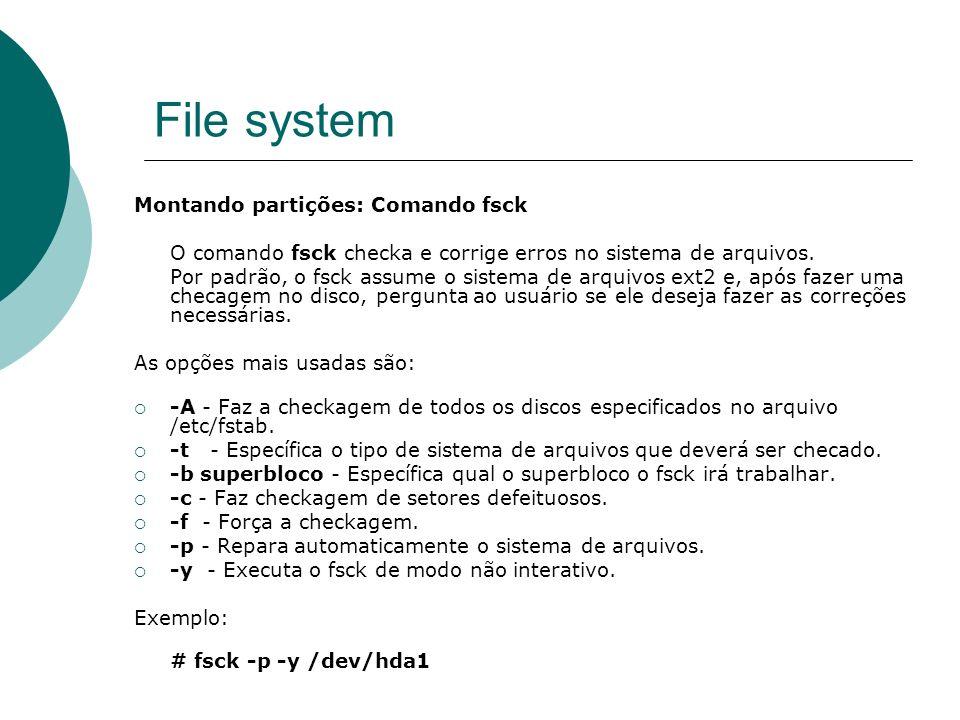 File system Montando partições: Comando fsck O comando fsck checka e corrige erros no sistema de arquivos. Por padrão, o fsck assume o sistema de arqu