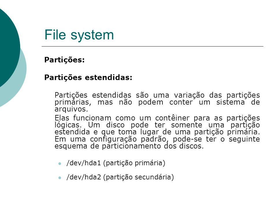 File system Partições: Partições lógicas: As partições lógicas existem em conjunto com uma partição estendida e pode ter de uma a doze partições deste tipo.