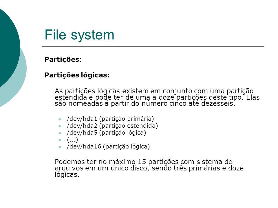 File system Partições: Partições lógicas: As partições lógicas existem em conjunto com uma partição estendida e pode ter de uma a doze partições deste