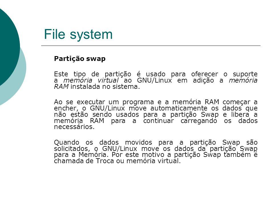 File system Partição swap O uso da partição swap é sempre recomendada, pois permite que o sistema disponha de uma área adicional para situações em que precisa de uma quantidade muito grande de memória RAM, como (por exemplo) ao editar vídeos.