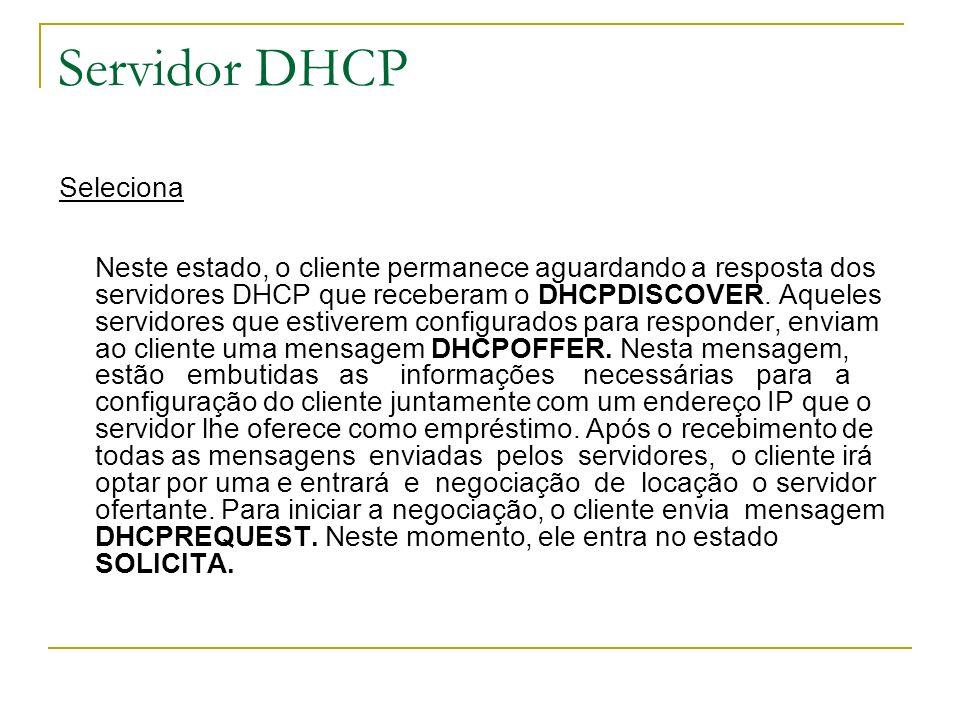 Servidor DHCP Seleciona Neste estado, o cliente permanece aguardando a resposta dos servidores DHCP que receberam o DHCPDISCOVER. Aqueles servidores q
