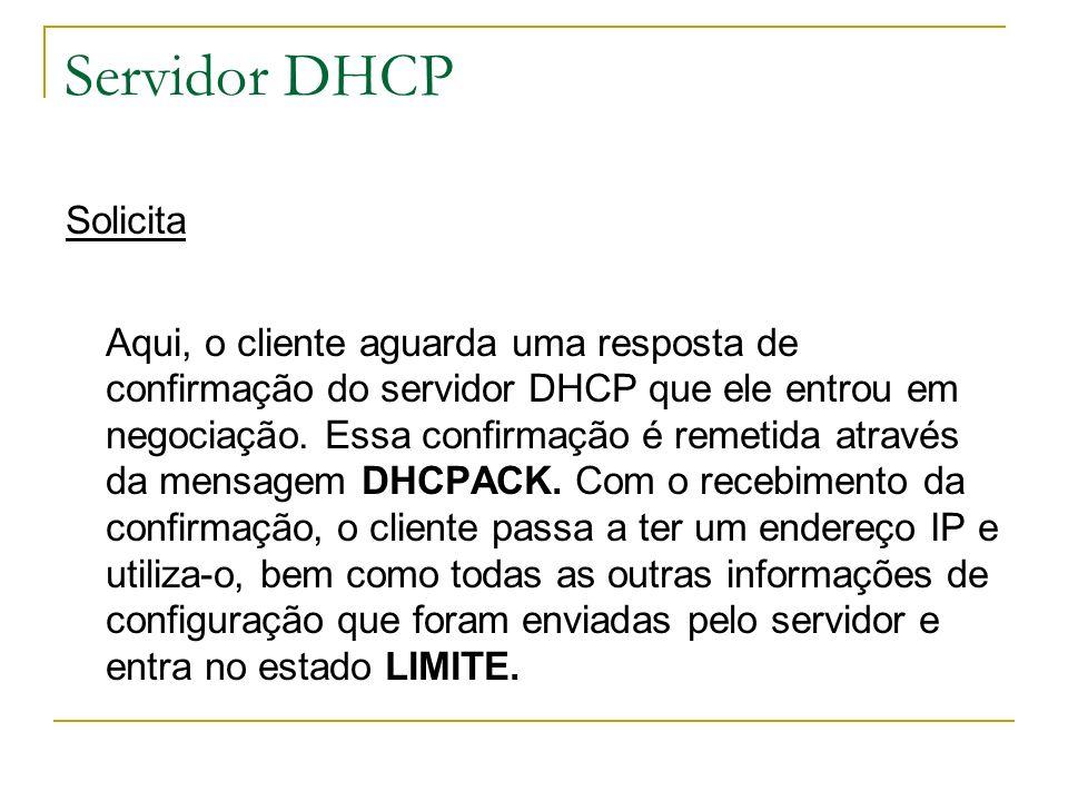 Servidor DHCP Solicita Aqui, o cliente aguarda uma resposta de confirmação do servidor DHCP que ele entrou em negociação. Essa confirmação é remetida