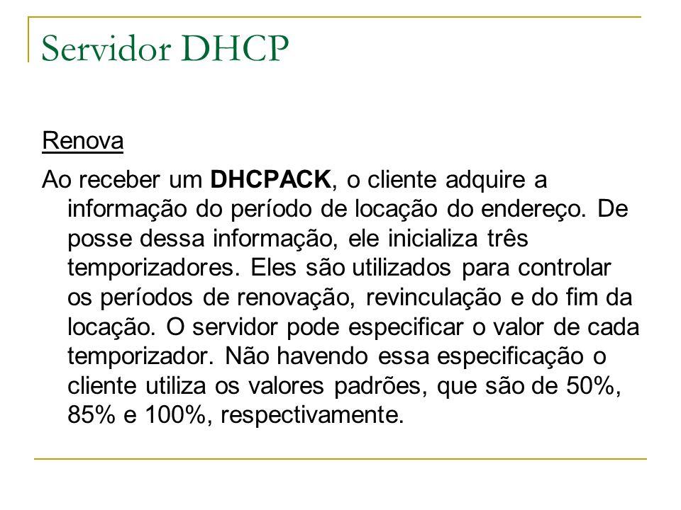Servidor DHCP Renova Ao receber um DHCPACK, o cliente adquire a informação do período de locação do endereço. De posse dessa informação, ele inicializ