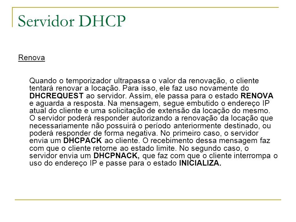 Servidor DHCP Renova Quando o temporizador ultrapassa o valor da renovação, o cliente tentará renovar a locação. Para isso, ele faz uso novamente do D