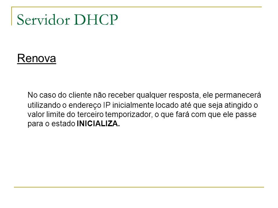 Servidor DHCP Renova No caso do cliente não receber qualquer resposta, ele permanecerá utilizando o endereço IP inicialmente locado até que seja ating