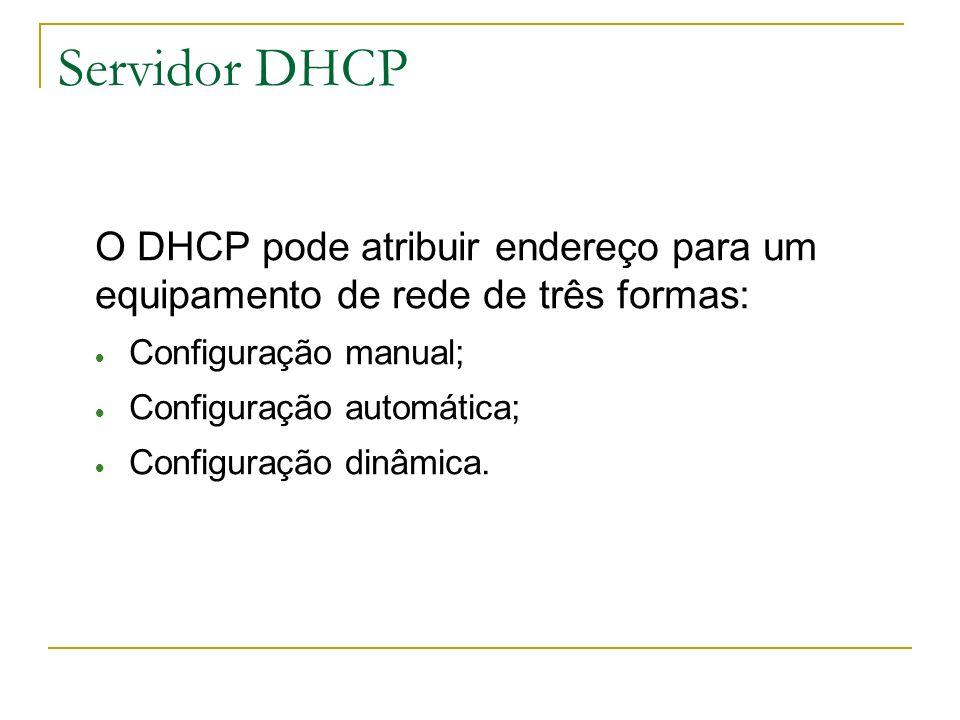 Servidor DHCP O DHCP pode atribuir endereço para um equipamento de rede de três formas: Configuração manual; Configuração automática; Configuração din