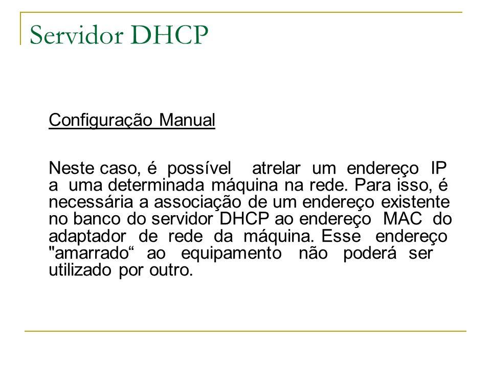 Servidor DHCP Configuração Manual Neste caso, é possível atrelar um endereço IP a uma determinada máquina na rede. Para isso, é necessária a associaçã