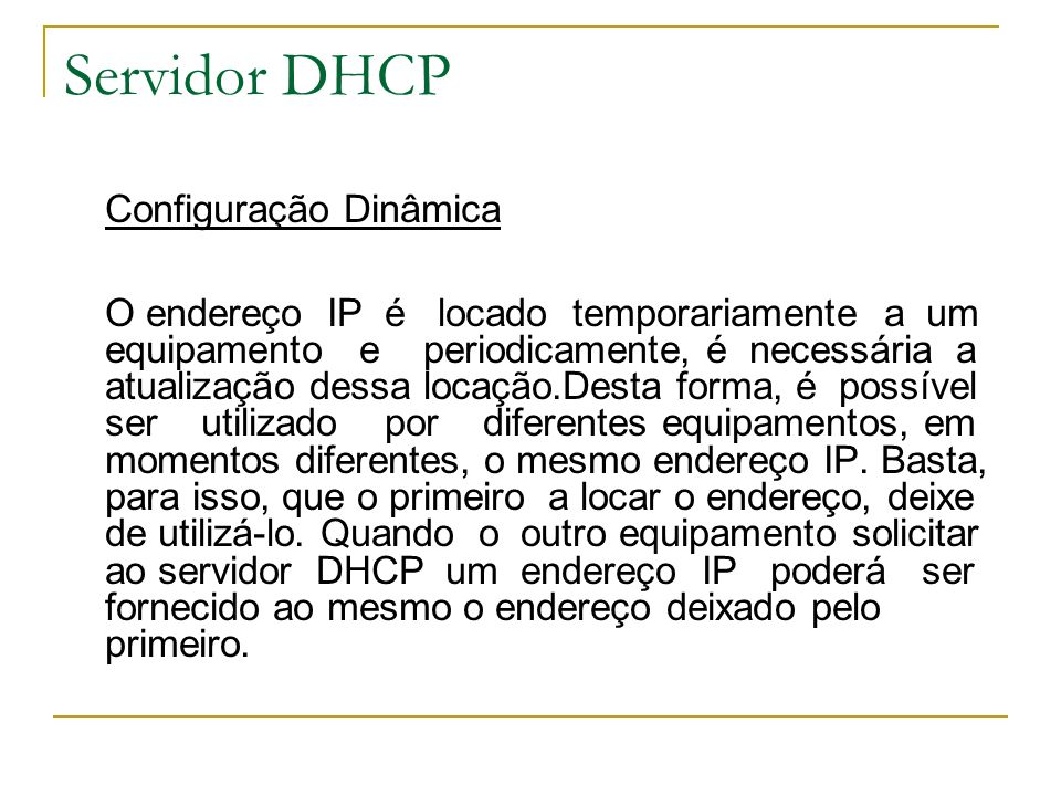 Servidor DHCP O servidor DHCP deve ser configurado pelo administrador da rede para disponibilizar aos seus clientes, endereços IP em uma das três formas de fornecimento descritas acima.