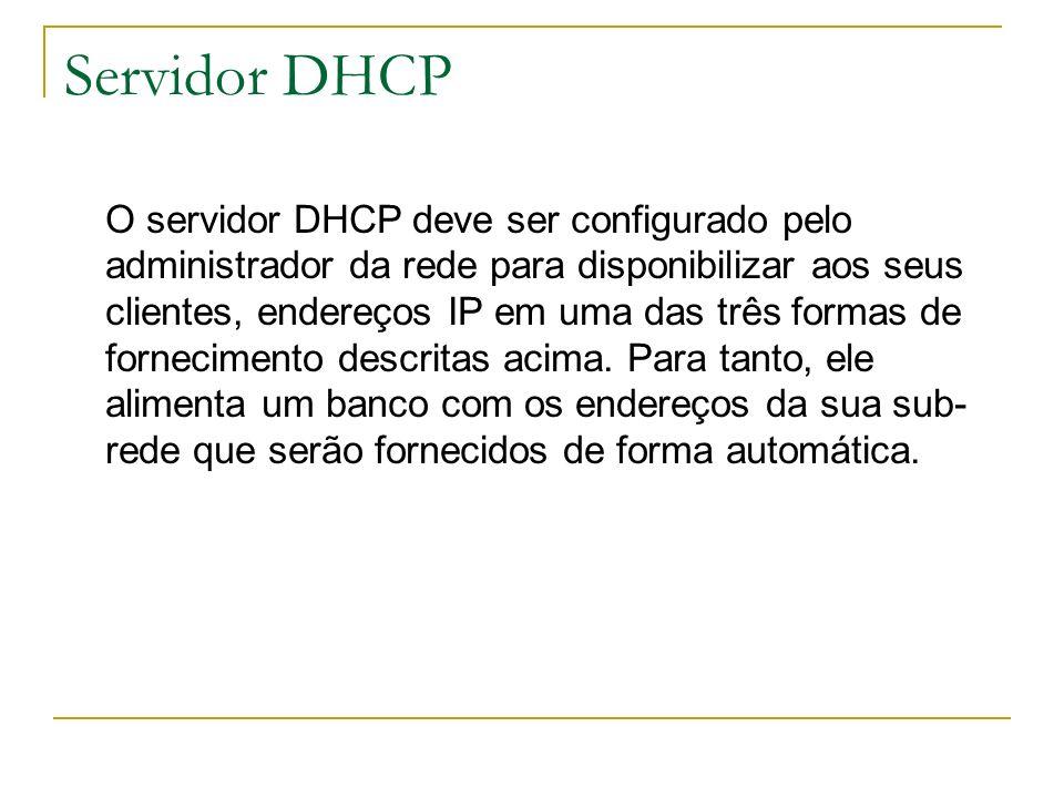 Servidor DHCP O servidor DHCP deve ser configurado pelo administrador da rede para disponibilizar aos seus clientes, endereços IP em uma das três form