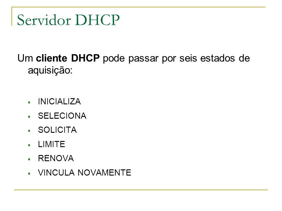 Servidor DHCP Um cliente DHCP pode passar por seis estados de aquisição: INICIALIZA SELECIONA SOLICITA LIMITE RENOVA VINCULA NOVAMENTE