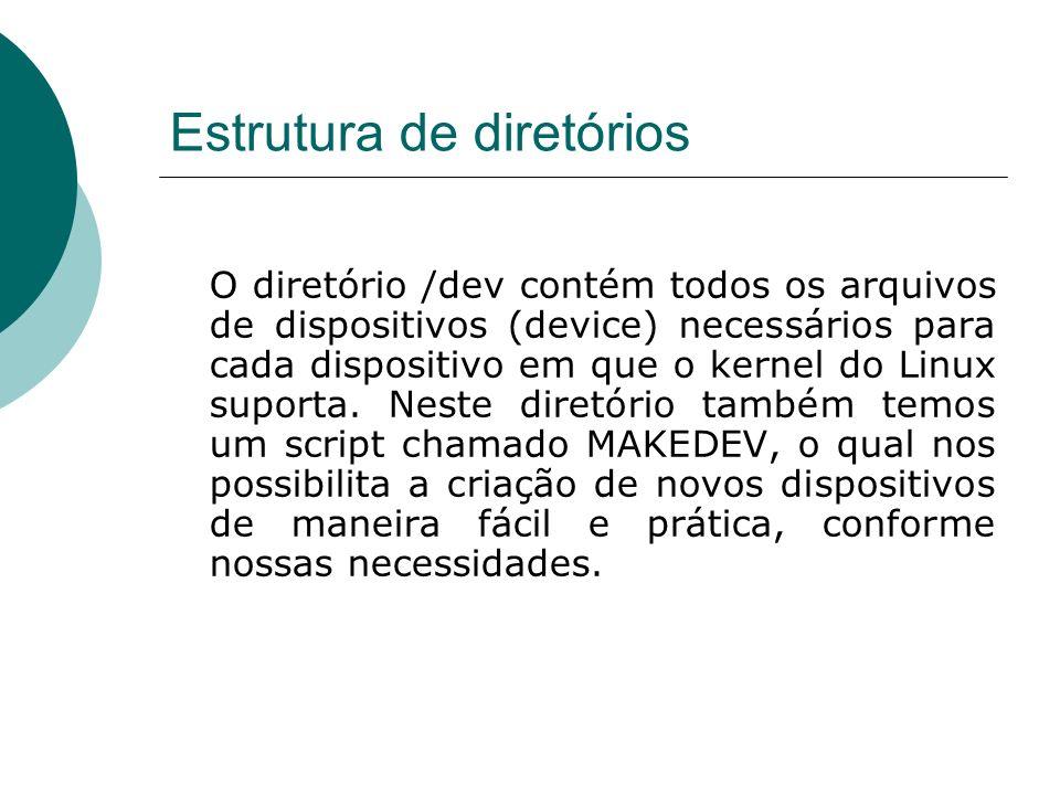 Estrutura de diretórios O diretório /dev contém todos os arquivos de dispositivos (device) necessários para cada dispositivo em que o kernel do Linux
