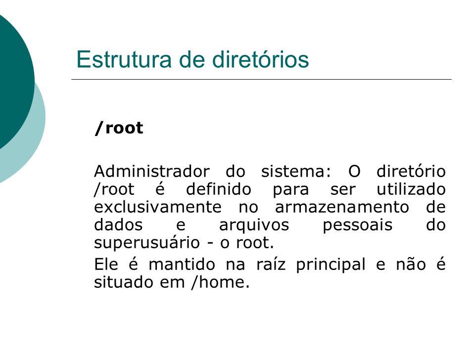 Estrutura de diretórios /root Administrador do sistema: O diretório /root é definido para ser utilizado exclusivamente no armazenamento de dados e arq