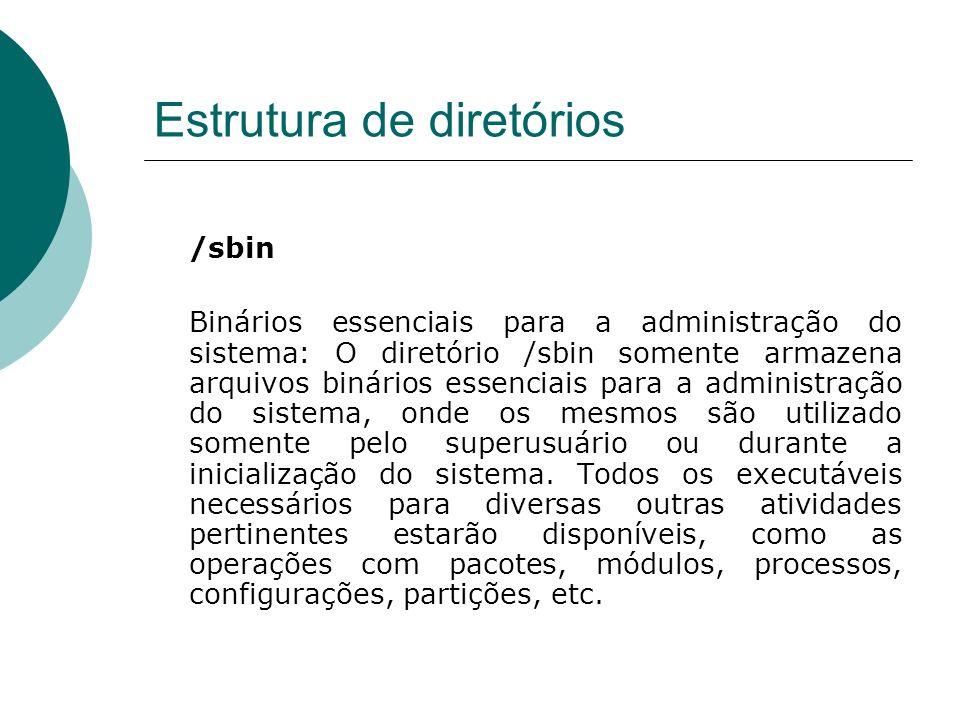 Estrutura de diretórios /sbin Binários essenciais para a administração do sistema: O diretório /sbin somente armazena arquivos binários essenciais par
