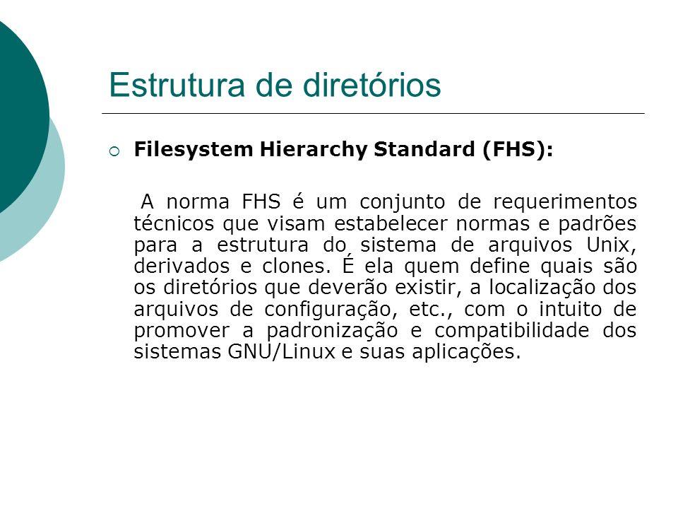 Estrutura de diretórios Linux Filesystem Structure O FSSTND - Linux Filesystem Structure - foi concebido anteriormente e com os mesmos propósitos da FHS, porém devido à sua pouca rigidez com diversos aspectos, muitas distribuições definiam por si própria a localização de diversos arquivos de sistema.