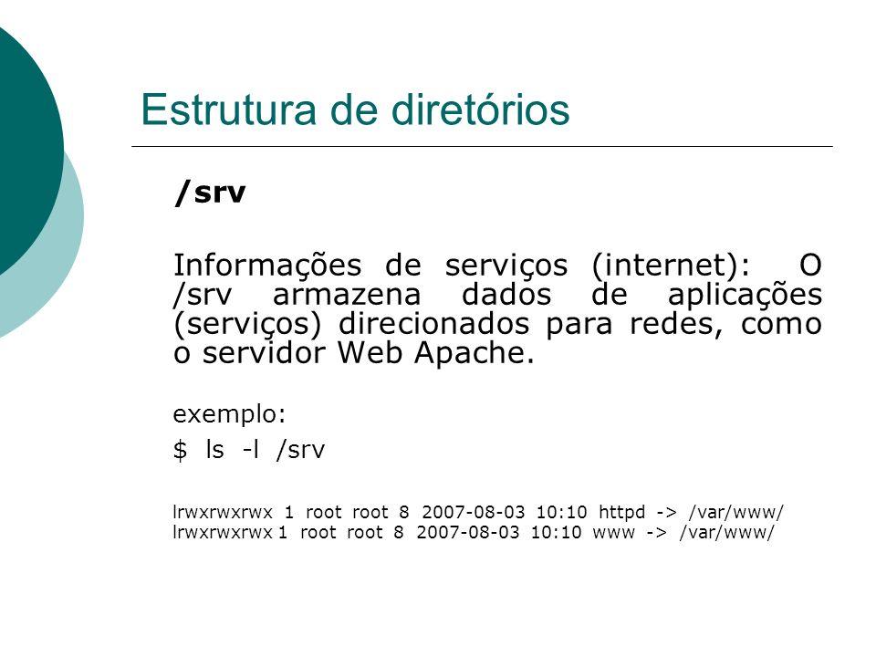Estrutura de diretórios /srv Informações de serviços (internet): O /srv armazena dados de aplicações (serviços) direcionados para redes, como o servid