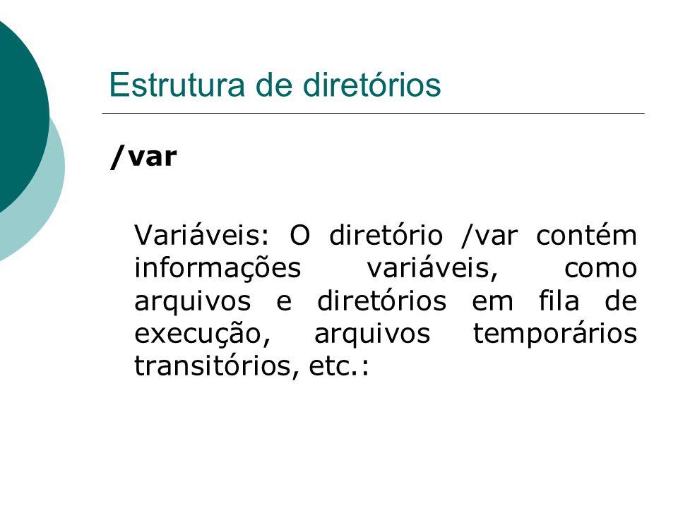 Estrutura de diretórios /var Variáveis: O diretório /var contém informações variáveis, como arquivos e diretórios em fila de execução, arquivos tempor