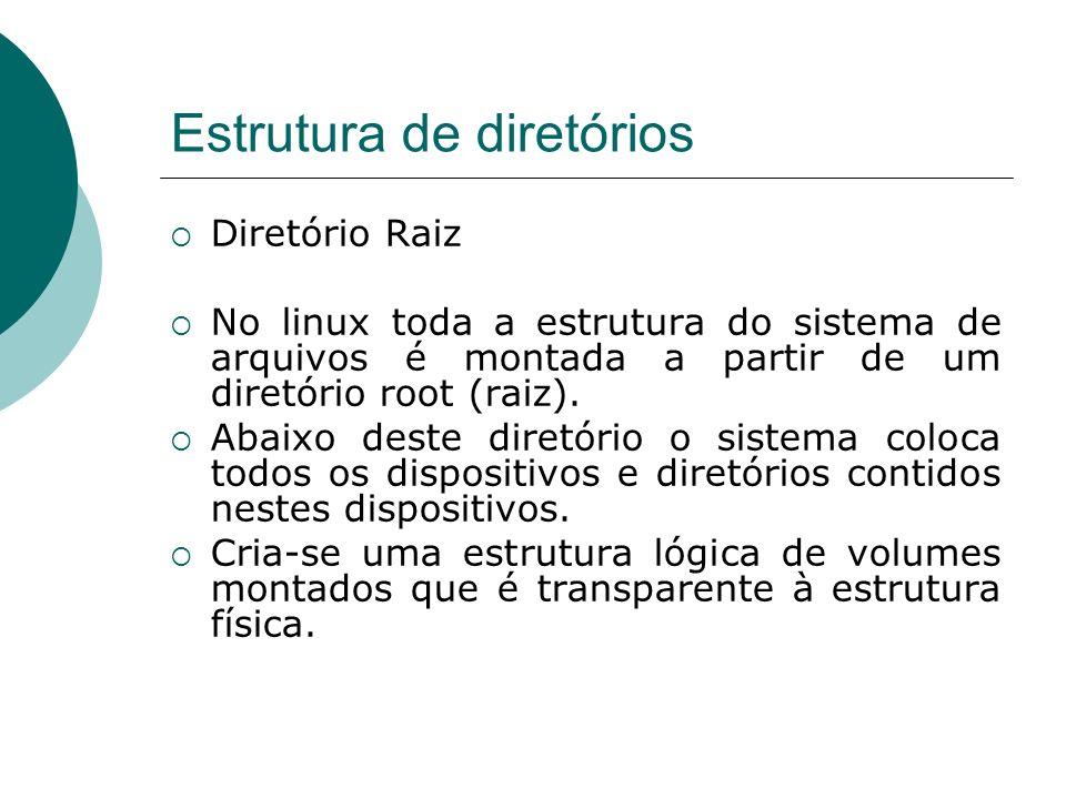 Estrutura de diretórios Diretório Raiz No linux toda a estrutura do sistema de arquivos é montada a partir de um diretório root (raiz). Abaixo deste d