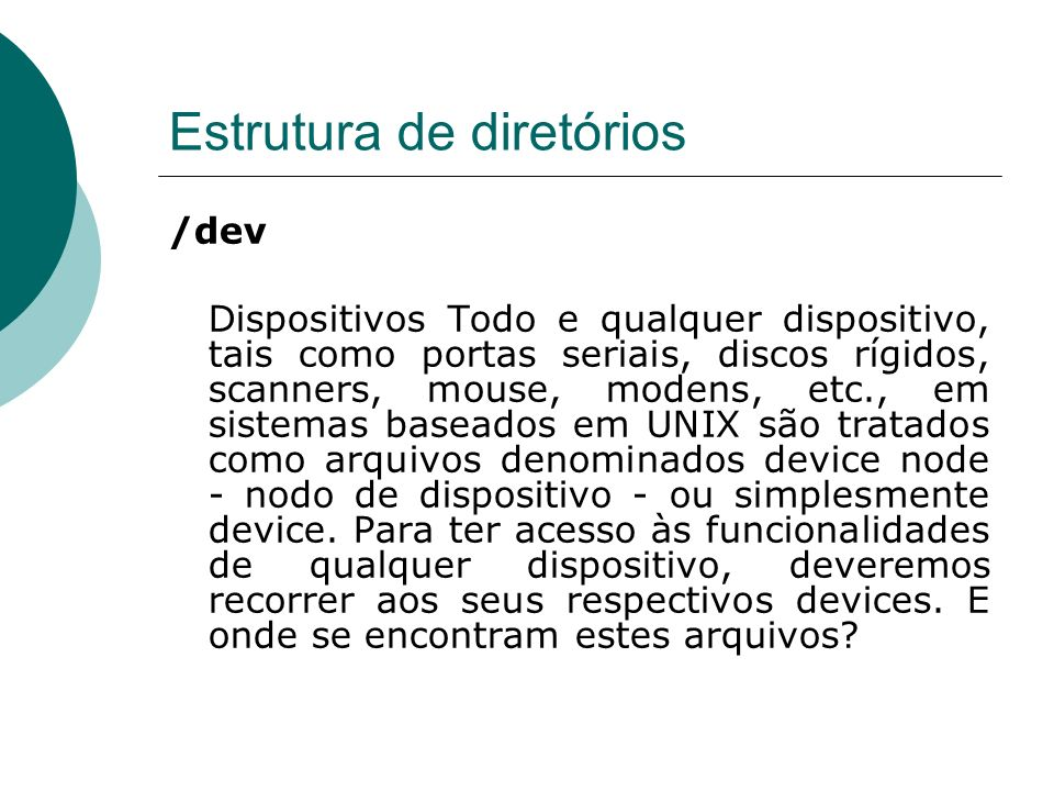 Estrutura de diretórios /dev Dispositivos Todo e qualquer dispositivo, tais como portas seriais, discos rígidos, scanners, mouse, modens, etc., em sis