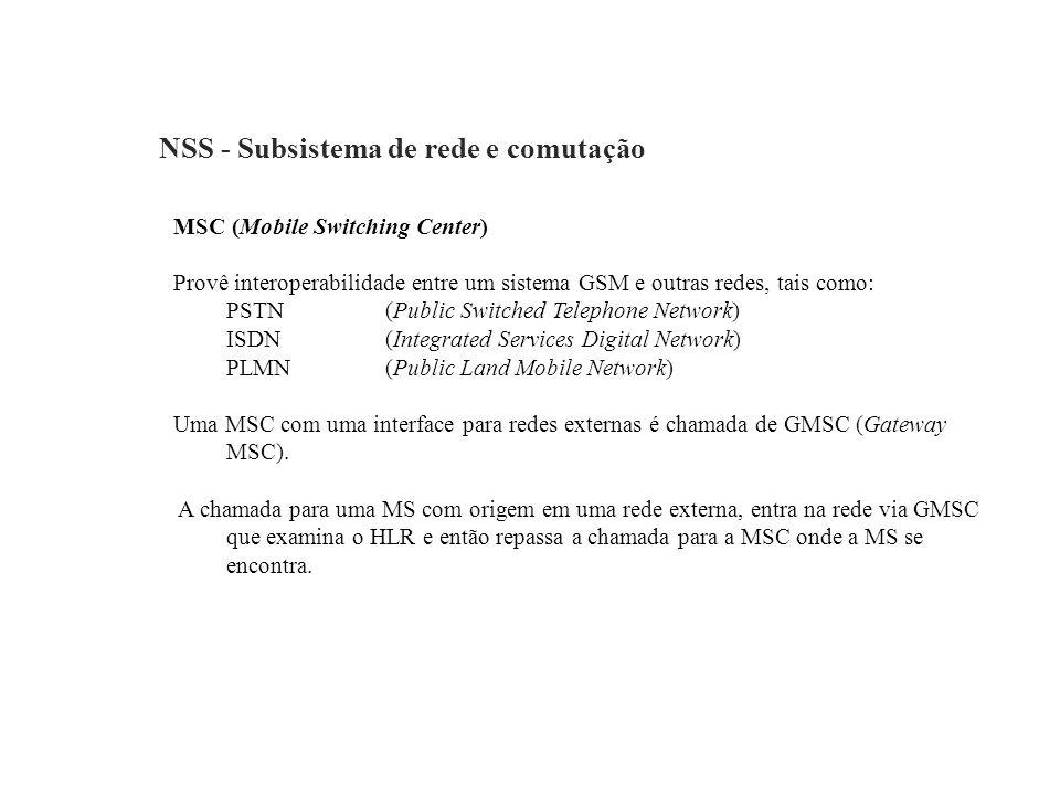 NSS - Subsistema de rede e comutação MSC (Mobile Switching Center) Provê interoperabilidade entre um sistema GSM e outras redes, tais como: PSTN (Publ