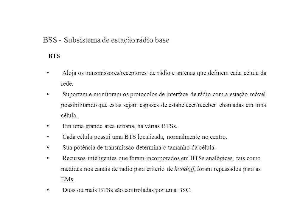 BSS - Subsistema de estação rádio base BTS Aloja os transmissores/receptores de rádio e antenas que definem cada célula da rede. Suportam e monitoram