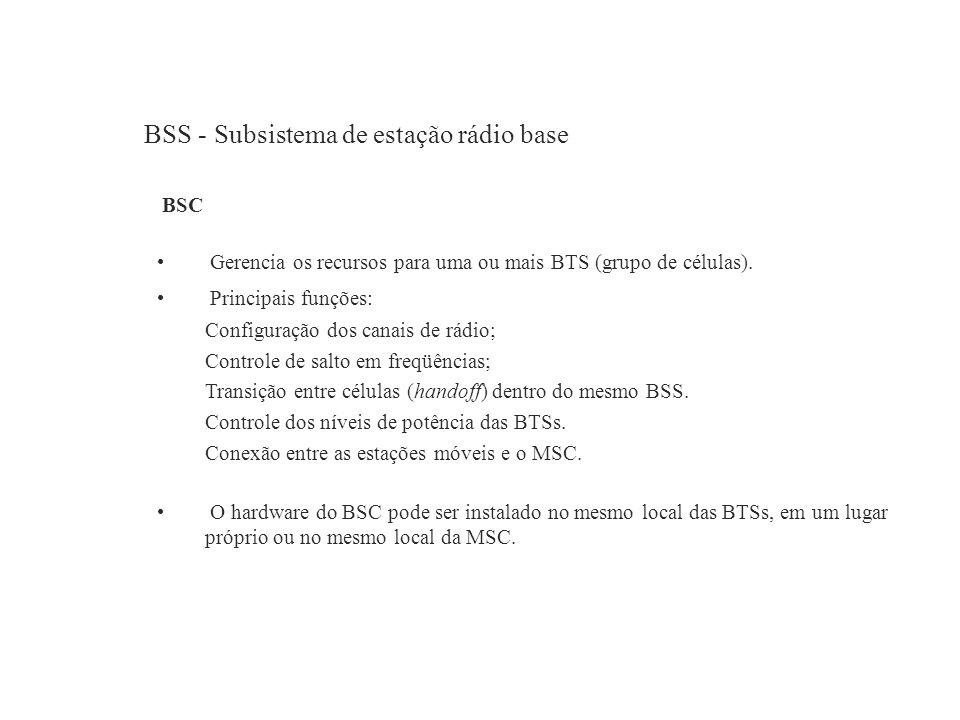 BSS - Subsistema de estação rádio base BSC Gerencia os recursos para uma ou mais BTS (grupo de células). Principais funções: Configuração dos canais d