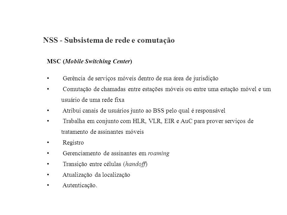 NSS - Subsistema de rede e comutação MSC (Mobile Switching Center) Gerência de serviços móveis dentro de sua área de jurisdição Comutação de chamadas