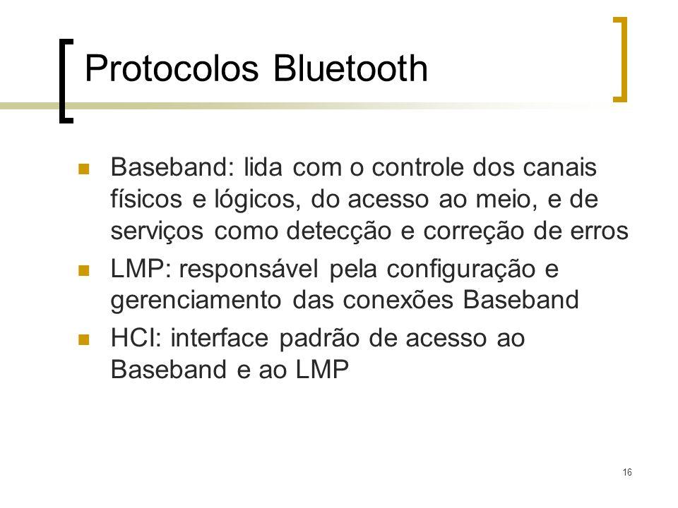 16 Protocolos Bluetooth Baseband: lida com o controle dos canais físicos e lógicos, do acesso ao meio, e de serviços como detecção e correção de erros