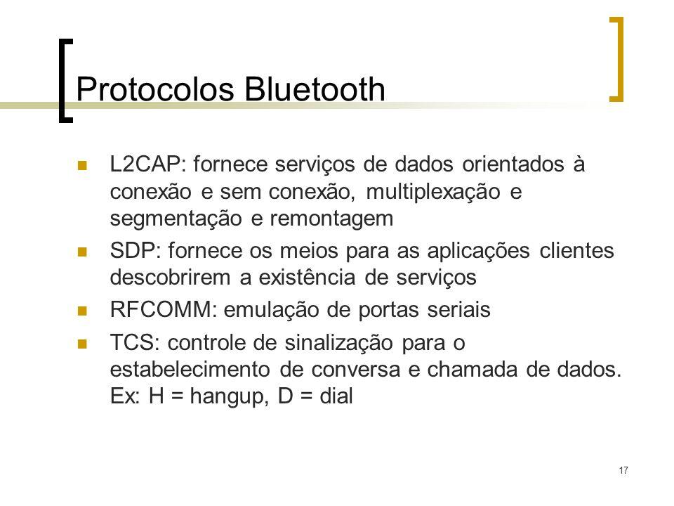 17 Protocolos Bluetooth L2CAP: fornece serviços de dados orientados à conexão e sem conexão, multiplexação e segmentação e remontagem SDP: fornece os