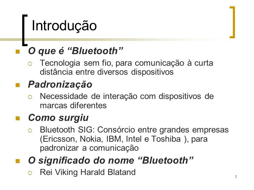3 Introdução O que é Bluetooth Tecnologia sem fio, para comunicação à curta distância entre diversos dispositivos Padronização Necessidade de interaçã