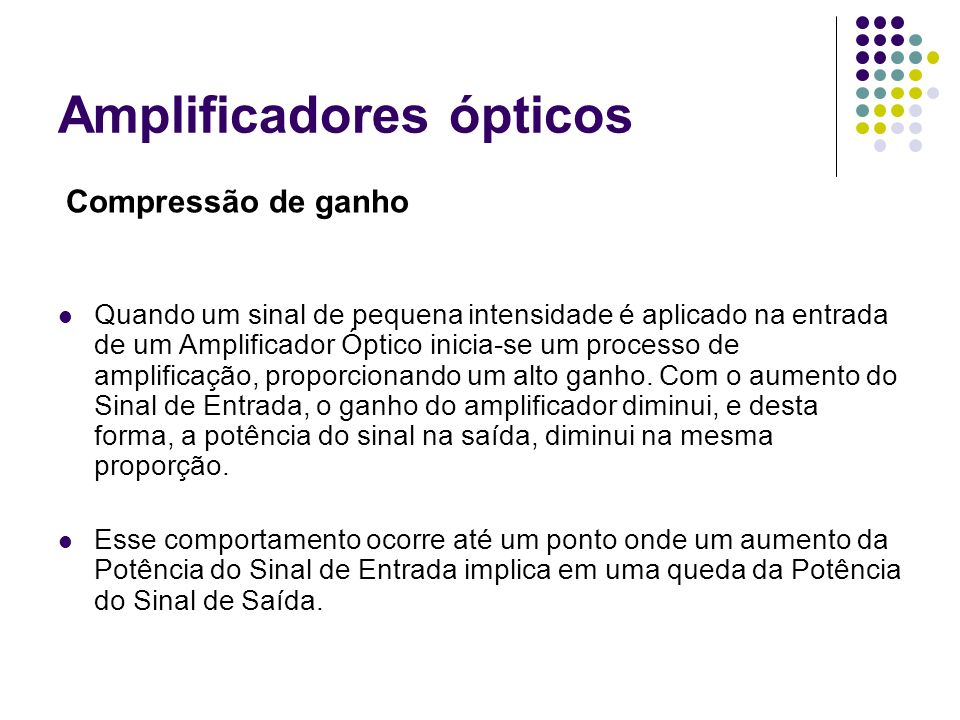Amplificadores ópticos Compressão de ganho Quando um sinal de pequena intensidade é aplicado na entrada de um Amplificador Óptico inicia-se um process