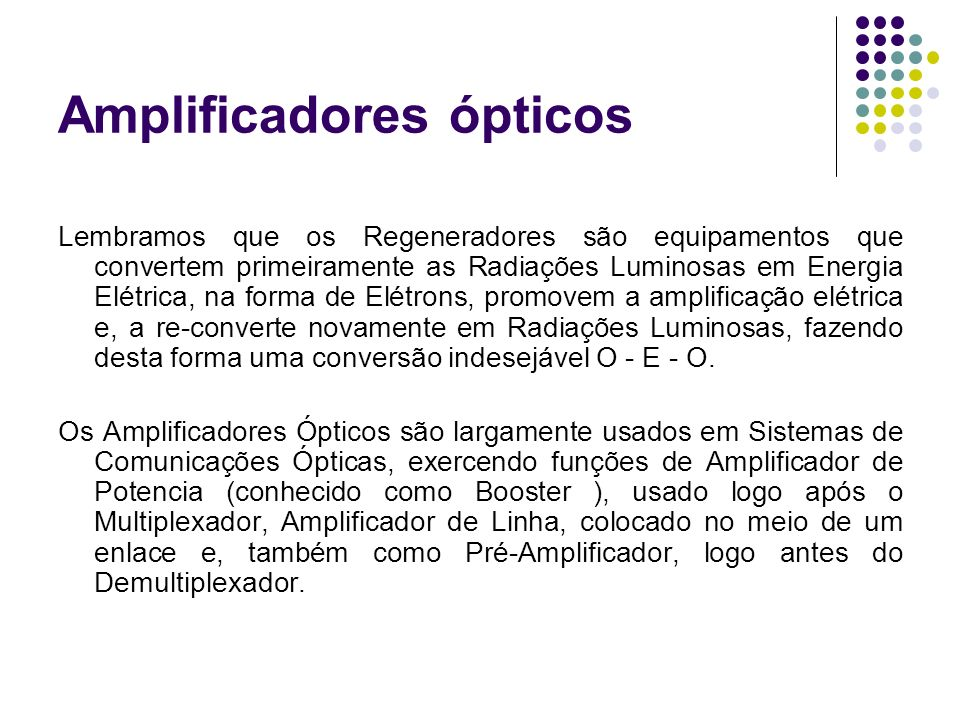Amplificadores ópticos Lembramos que os Regeneradores são equipamentos que convertem primeiramente as Radiações Luminosas em Energia Elétrica, na form