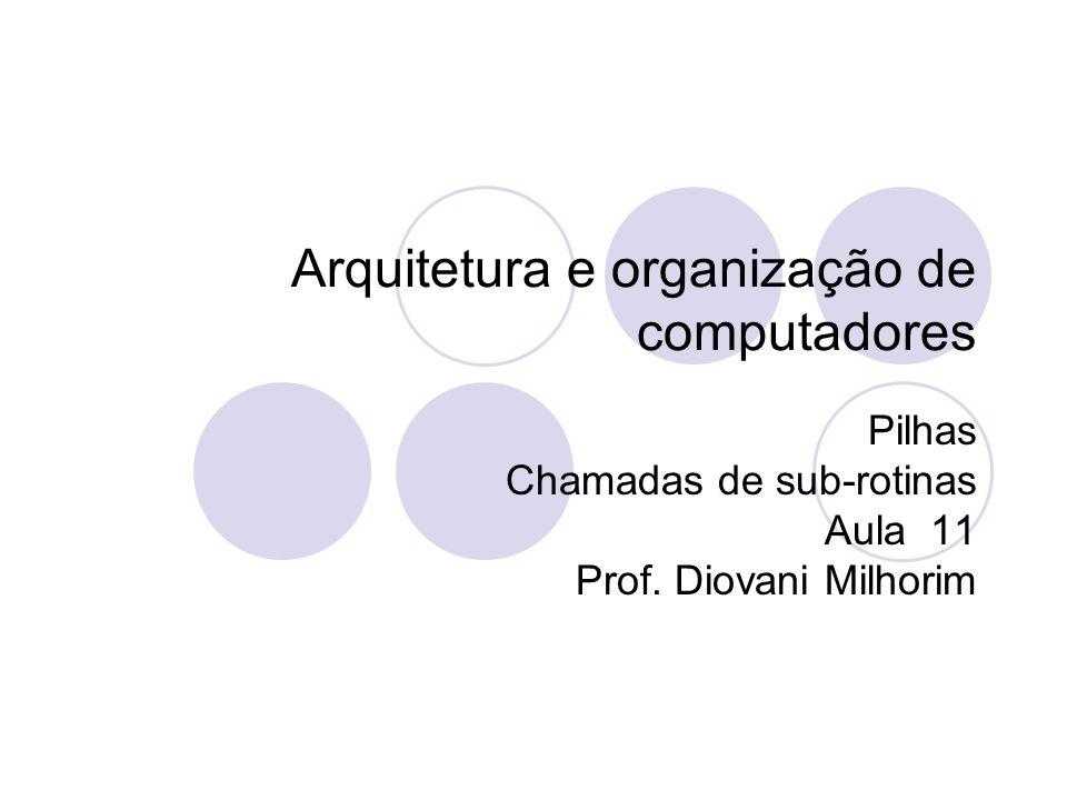 Arquitetura e organização de computadores Pilhas Chamadas de sub-rotinas Aula 11 Prof. Diovani Milhorim