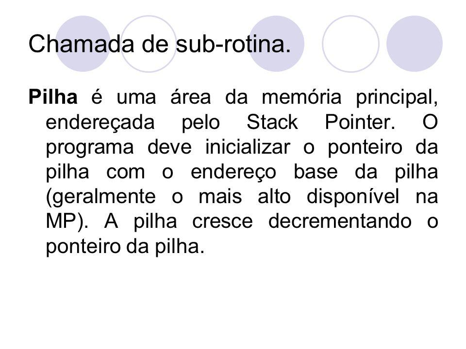 Chamada de sub-rotina. Pilha é uma área da memória principal, endereçada pelo Stack Pointer. O programa deve inicializar o ponteiro da pilha com o end