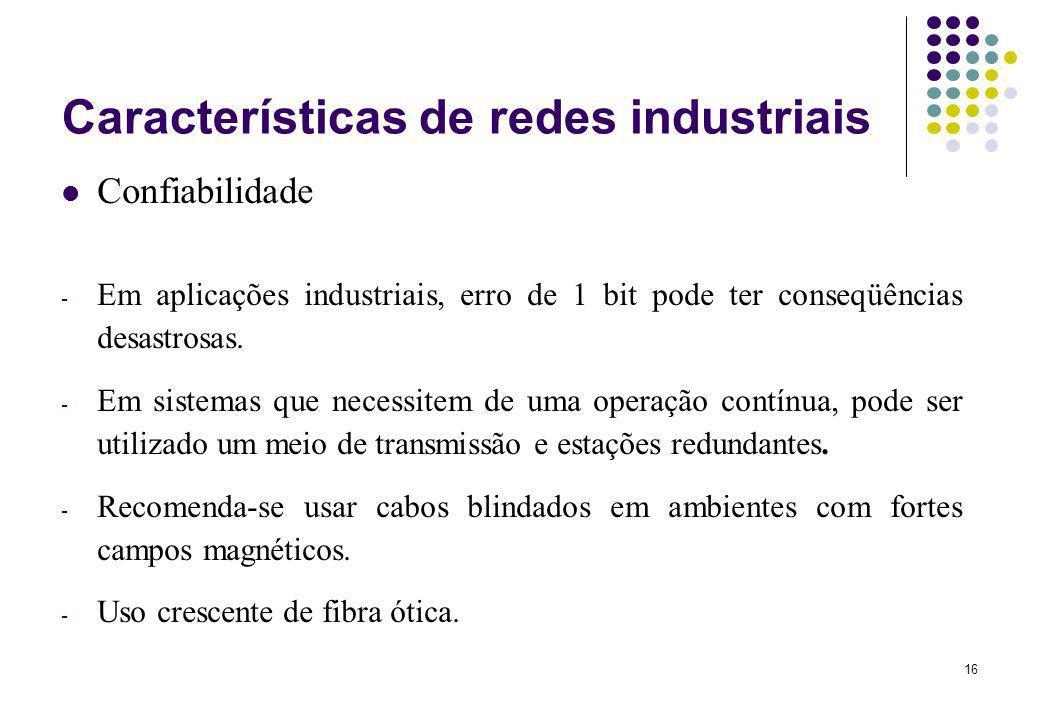 16 Características de redes industriais Confiabilidade - Em aplicações industriais, erro de 1 bit pode ter conseqüências desastrosas. - Em sistemas qu