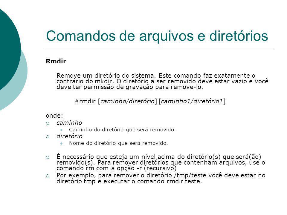 Comandos de arquivos e diretórios Rmdir Remove um diretório do sistema. Este comando faz exatamente o contrário do mkdir. O diretório a ser removido d