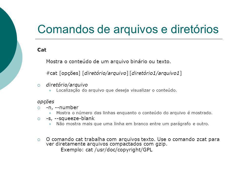 Comandos de arquivos e diretórios Cat Mostra o conteúdo de um arquivo binário ou texto. #cat [opções] [diretório/arquivo] [diretório1/arquivo1] diretó