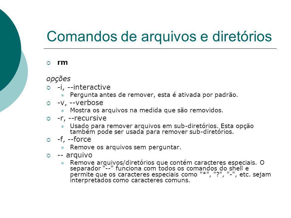 Comandos de arquivos e diretórios rm opções -i, --interactive Pergunta antes de remover, esta é ativada por padrão. -v, --verbose Mostra os arquivos n