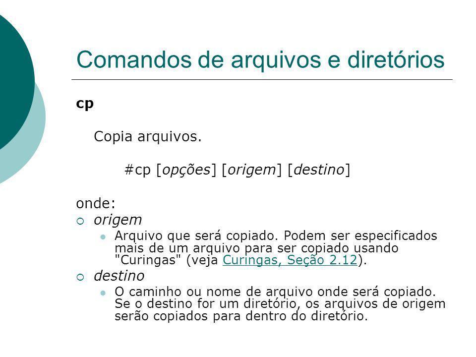 Comandos de arquivos e diretórios cp Copia arquivos. #cp [opções] [origem] [destino] onde: origem Arquivo que será copiado. Podem ser especificados ma