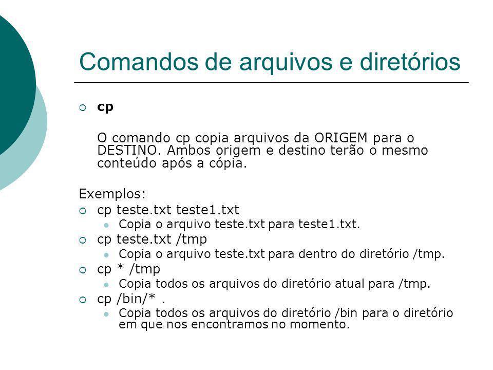 Comandos de arquivos e diretórios cp O comando cp copia arquivos da ORIGEM para o DESTINO. Ambos origem e destino terão o mesmo conteúdo após a cópia.
