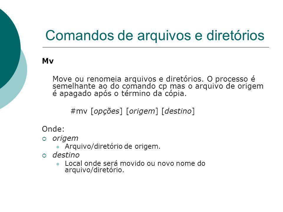 Comandos de arquivos e diretórios Mv Move ou renomeia arquivos e diretórios. O processo é semelhante ao do comando cp mas o arquivo de origem é apagad
