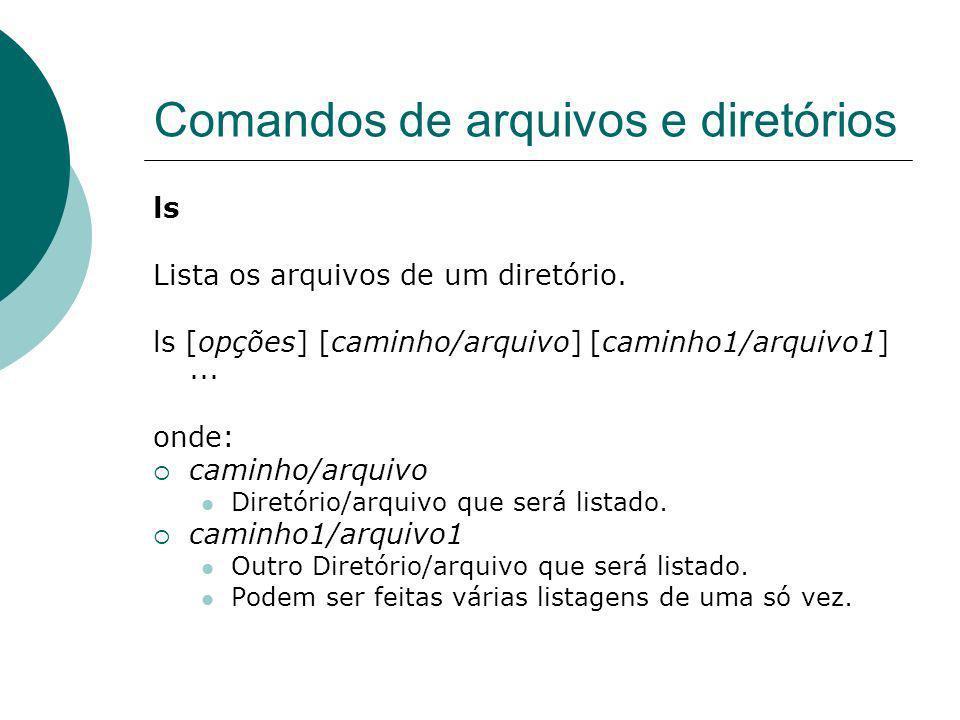 Comandos de arquivos e diretórios ls Lista os arquivos de um diretório. ls [opções] [caminho/arquivo] [caminho1/arquivo1]... onde: caminho/arquivo Dir